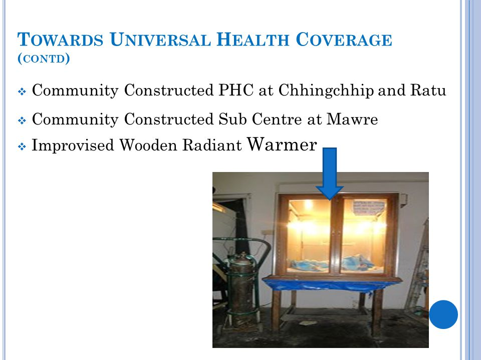 T OWARDS U NIVERSAL H EALTH C OVERAGE ( CONTD )  Community Constructed PHC at Chhingchhip and Ratu  Community Constructed Sub Centre at Mawre  Impr