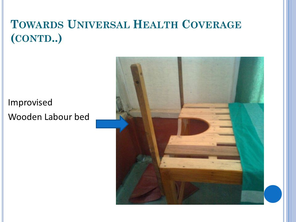 T OWARDS U NIVERSAL H EALTH C OVERAGE ( CONTD..) Improvised Wooden Labour bed