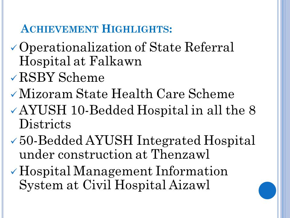 A CHIEVEMENT H IGHLIGHTS : Operationalization of State Referral Hospital at Falkawn RSBY Scheme Mizoram State Health Care Scheme AYUSH 10-Bedded Hospital in all the 8 Districts 50-Bedded AYUSH Integrated Hospital under construction at Thenzawl Hospital Management Information System at Civil Hospital Aizawl