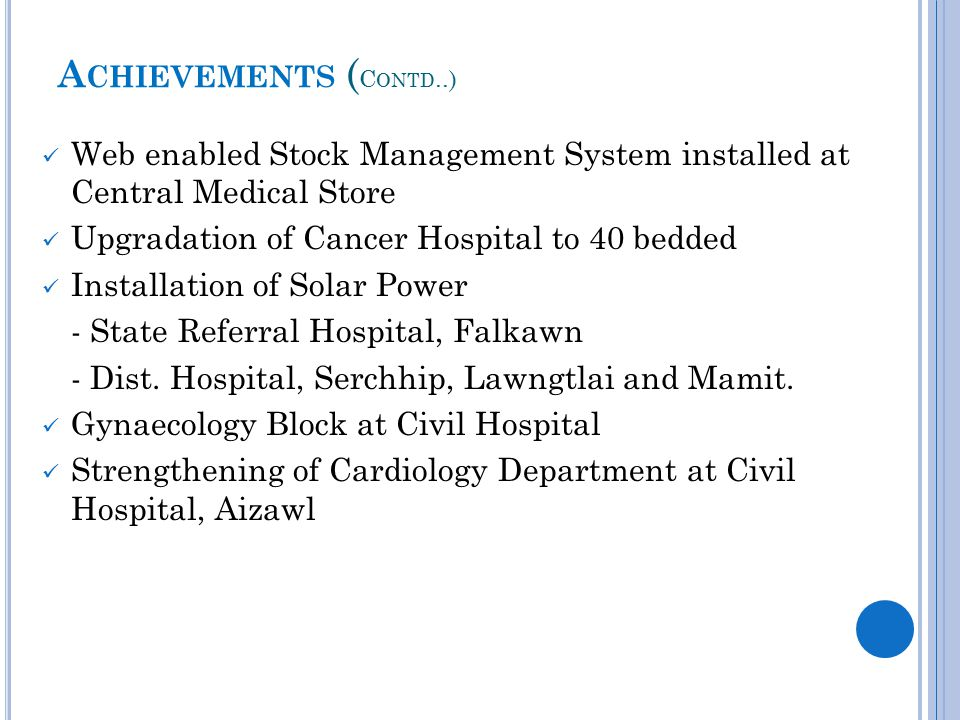 A CHIEVEMENTS ( C ONTD..) Web enabled Stock Management System installed at Central Medical Store Upgradation of Cancer Hospital to 40 bedded Installation of Solar Power - State Referral Hospital, Falkawn - Dist.