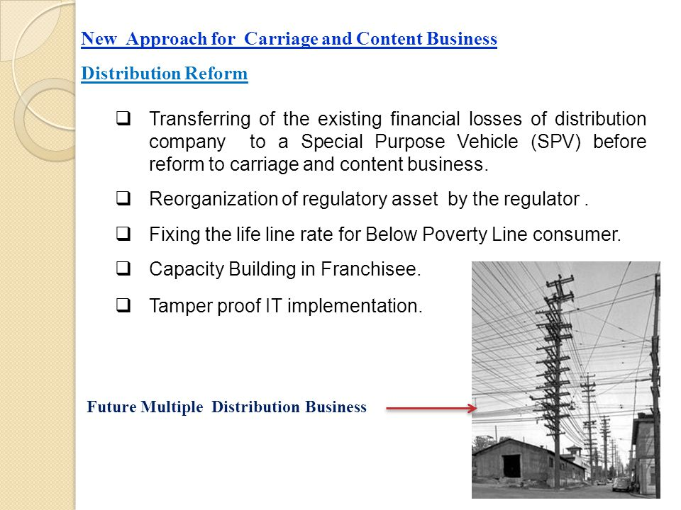 New Approach for Carriage and Content Business Distribution Reform  Transferring of the existing financial losses of distribution company to a Special Purpose Vehicle (SPV) before reform to carriage and content business.