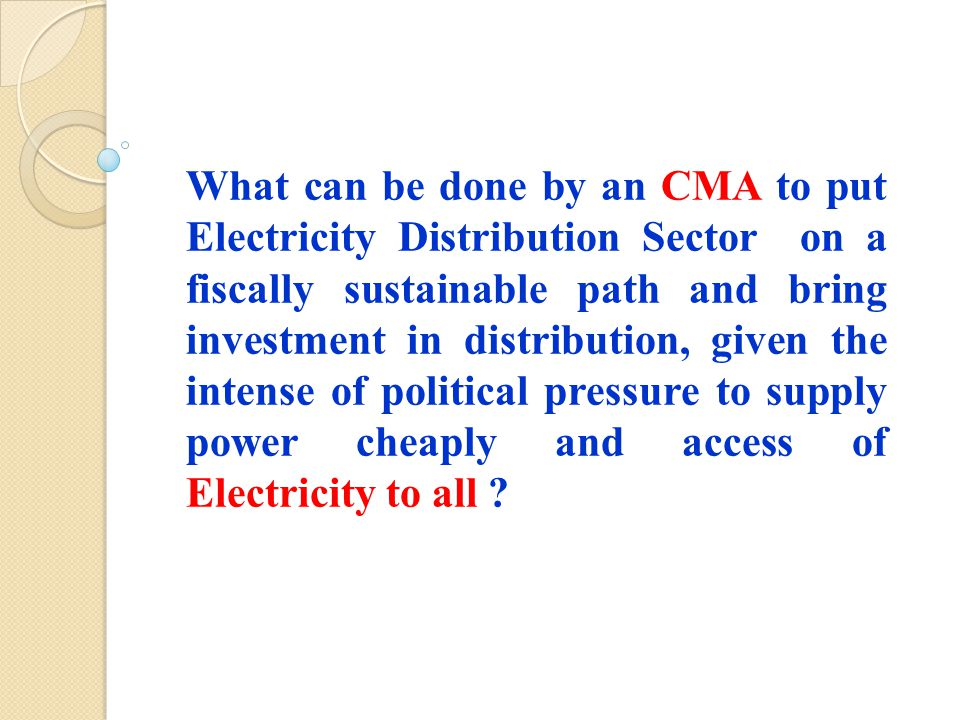 What can be done by an CMA to put Electricity Distribution Sector on a fiscally sustainable path and bring investment in distribution, given the intense of political pressure to supply power cheaply and access of Electricity to all