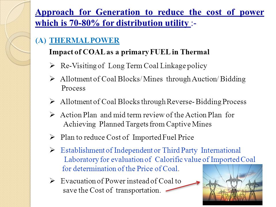 (A)THERMAL POWER Impact of COAL as a primary FUEL in Thermal  Re-Visiting of Long Term Coal Linkage policy  Allotment of Coal Blocks/ Mines through Auction/ Bidding Process  Allotment of Coal Blocks through Reverse- Bidding Process  Action Plan and mid term review of the Action Plan for Achieving Planned Targets from Captive Mines  Plan to reduce Cost of Imported Fuel Price  Establishment of Independent or Third Party International Laboratory for evaluation of Calorific value of Imported Coal for determination of the Price of Coal.