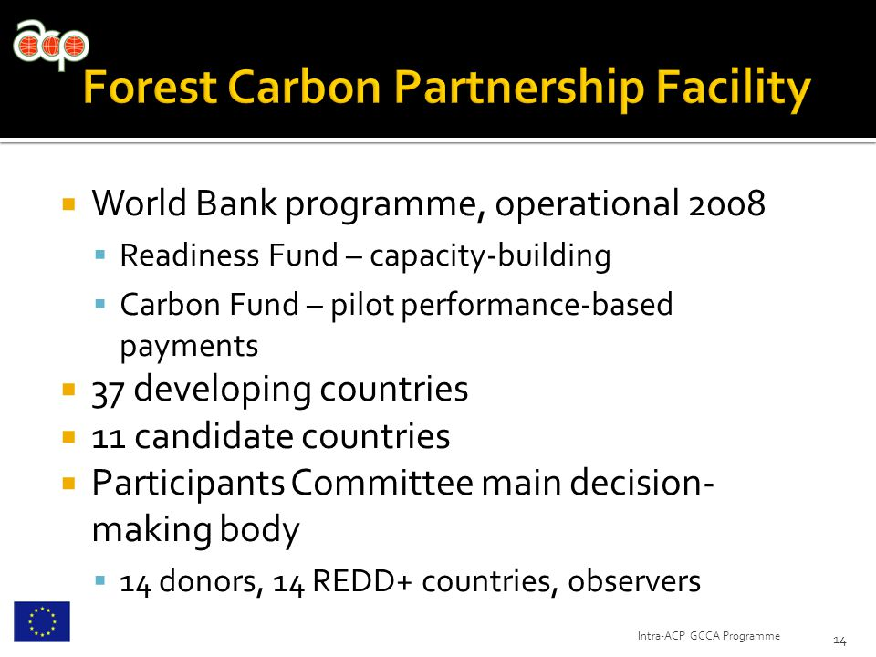  World Bank programme, operational 2008  Readiness Fund – capacity-building  Carbon Fund – pilot performance-based payments  37 developing countries  11 candidate countries  Participants Committee main decision- making body  14 donors, 14 REDD+ countries, observers 14 Intra-ACP GCCA Programme