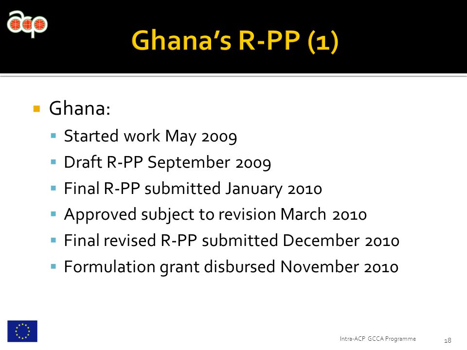  Ghana:  Started work May 2009  Draft R-PP September 2009  Final R-PP submitted January 2010  Approved subject to revision March 2010  Final revised R-PP submitted December 2010  Formulation grant disbursed November 2010 18 Intra-ACP GCCA Programme