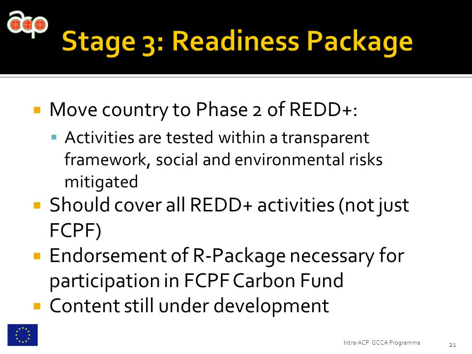 Move country to Phase 2 of REDD+:  Activities are tested within a transparent framework, social and environmental risks mitigated  Should cover all REDD+ activities (not just FCPF)  Endorsement of R-Package necessary for participation in FCPF Carbon Fund  Content still under development 21 Intra-ACP GCCA Programme
