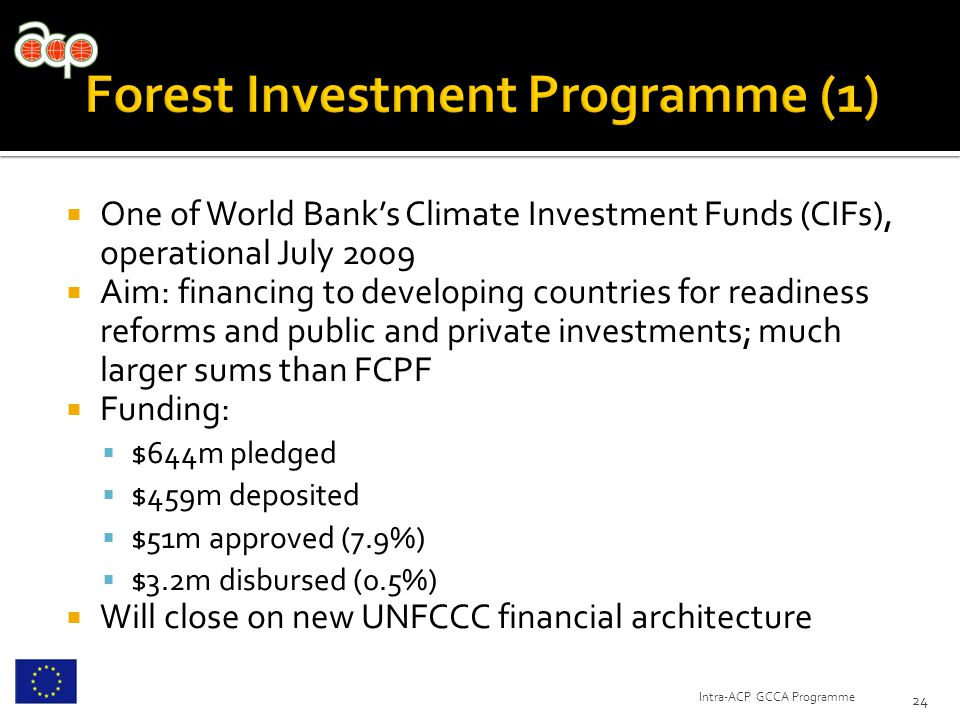  One of World Bank's Climate Investment Funds (CIFs), operational July 2009  Aim: financing to developing countries for readiness reforms and public and private investments; much larger sums than FCPF  Funding:  $644m pledged  $459m deposited  $51m approved (7.9%)  $3.2m disbursed (0.5%)  Will close on new UNFCCC financial architecture 24 Intra-ACP GCCA Programme