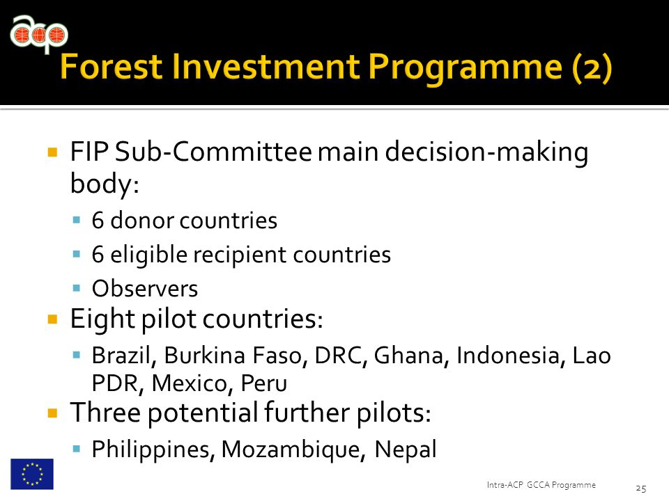  FIP Sub-Committee main decision-making body:  6 donor countries  6 eligible recipient countries  Observers  Eight pilot countries:  Brazil, Burkina Faso, DRC, Ghana, Indonesia, Lao PDR, Mexico, Peru  Three potential further pilots:  Philippines, Mozambique, Nepal 25 Intra-ACP GCCA Programme