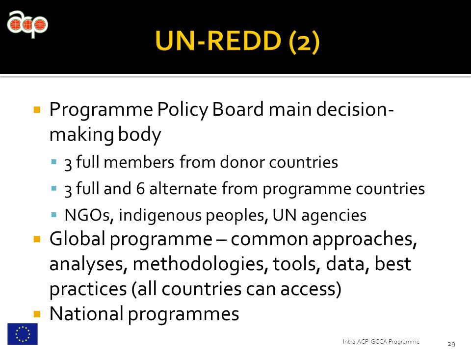  Programme Policy Board main decision- making body  3 full members from donor countries  3 full and 6 alternate from programme countries  NGOs, indigenous peoples, UN agencies  Global programme – common approaches, analyses, methodologies, tools, data, best practices (all countries can access)  National programmes 29 Intra-ACP GCCA Programme