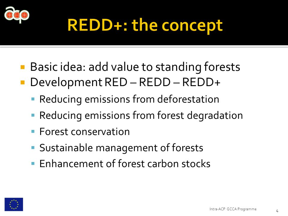  Basic idea: add value to standing forests  Development RED – REDD – REDD+  Reducing emissions from deforestation  Reducing emissions from forest degradation  Forest conservation  Sustainable management of forests  Enhancement of forest carbon stocks 4 Intra-ACP GCCA Programme