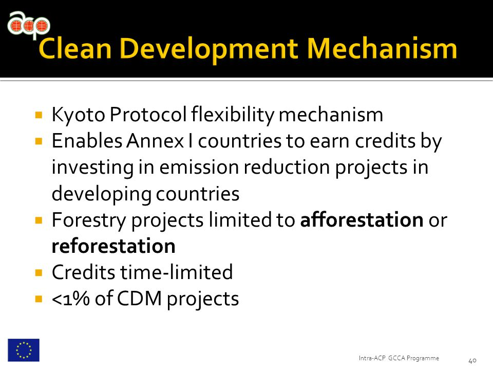  Kyoto Protocol flexibility mechanism  Enables Annex I countries to earn credits by investing in emission reduction projects in developing countries  Forestry projects limited to afforestation or reforestation  Credits time-limited  <1% of CDM projects 40 Intra-ACP GCCA Programme