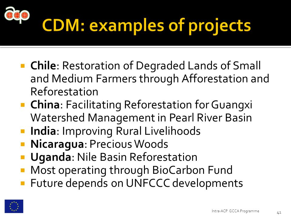  Chile: Restoration of Degraded Lands of Small and Medium Farmers through Afforestation and Reforestation  China: Facilitating Reforestation for Guangxi Watershed Management in Pearl River Basin  India: Improving Rural Livelihoods  Nicaragua: Precious Woods  Uganda: Nile Basin Reforestation  Most operating through BioCarbon Fund  Future depends on UNFCCC developments 41 Intra-ACP GCCA Programme