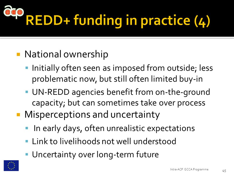  National ownership  Initially often seen as imposed from outside; less problematic now, but still often limited buy-in  UN-REDD agencies benefit from on-the-ground capacity; but can sometimes take over process  Misperceptions and uncertainty  In early days, often unrealistic expectations  Link to livelihoods not well understood  Uncertainty over long-term future 45 Intra-ACP GCCA Programme