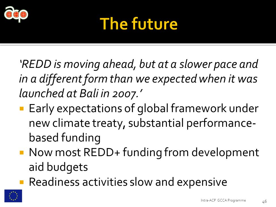 'REDD is moving ahead, but at a slower pace and in a different form than we expected when it was launched at Bali in 2007.'  Early expectations of global framework under new climate treaty, substantial performance- based funding  Now most REDD+ funding from development aid budgets  Readiness activities slow and expensive 46 Intra-ACP GCCA Programme