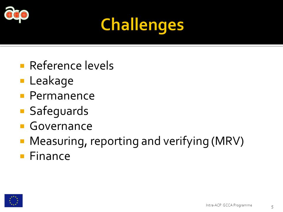  Reference levels  Leakage  Permanence  Safeguards  Governance  Measuring, reporting and verifying (MRV)  Finance 5 Intra-ACP GCCA Programme