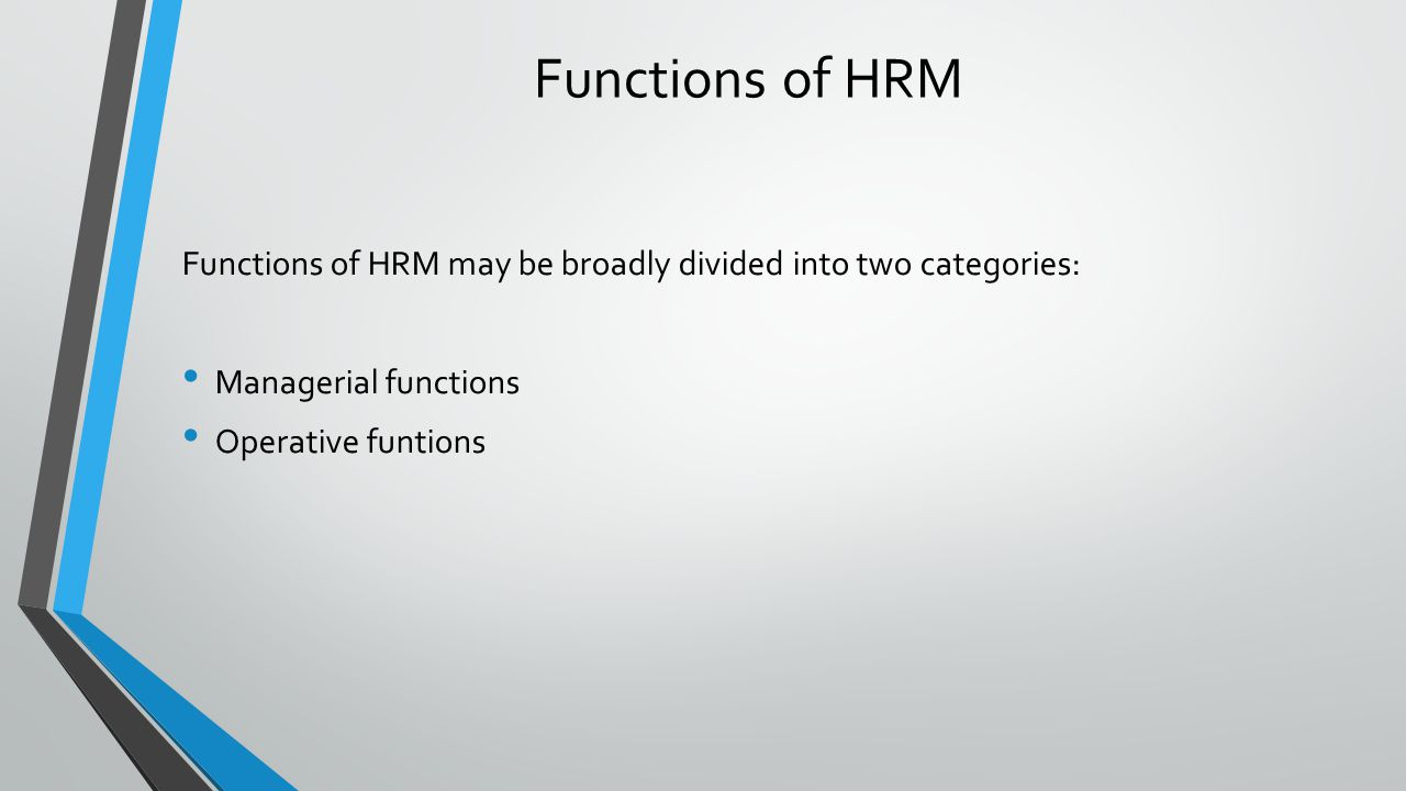 Functions of HRM Functions of HRM may be broadly divided into two categories: Managerial functions Operative funtions