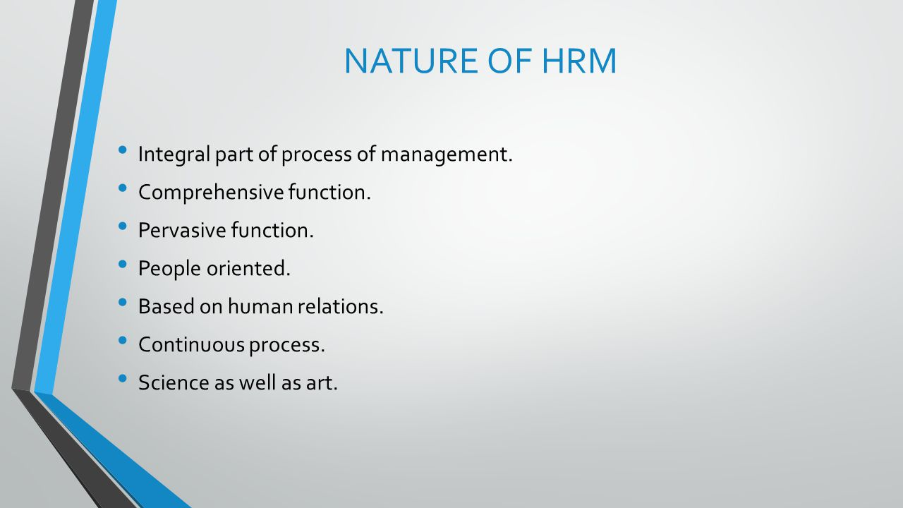 NATURE OF HRM Integral part of process of management. Comprehensive function. Pervasive function. People oriented. Based on human relations. Continuou