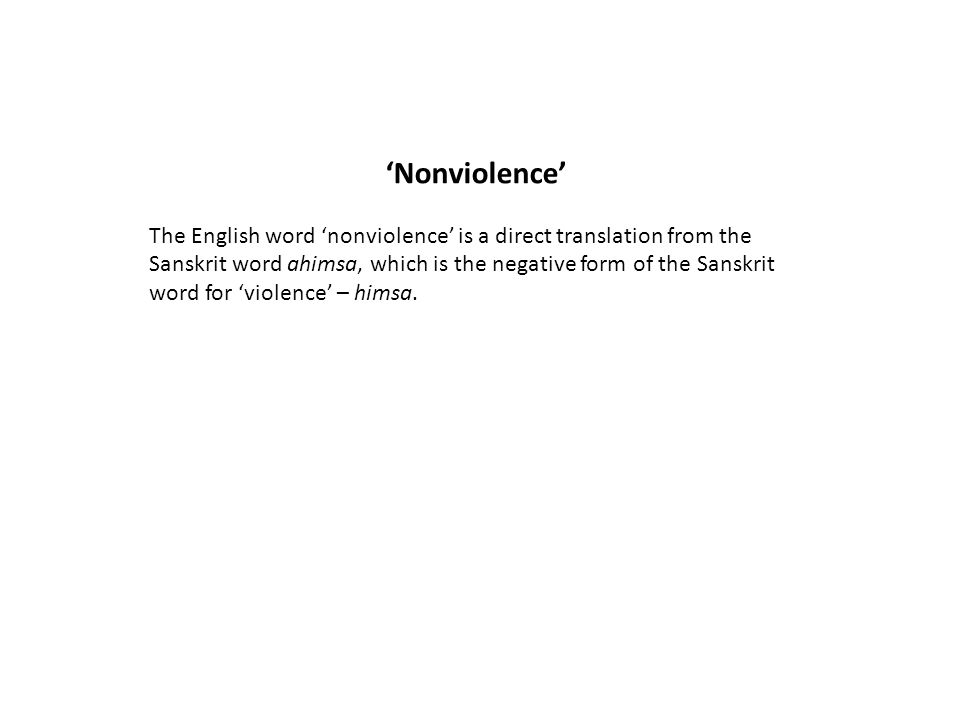 'Nonviolence' The English word 'nonviolence' is a direct translation from the Sanskrit word ahimsa, which is the negative form of the Sanskrit word fo