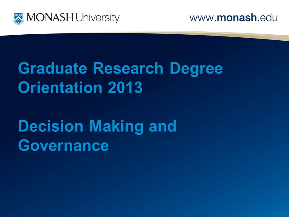 Graduate Research Degree Orientation 2013 Decision Making and Governance