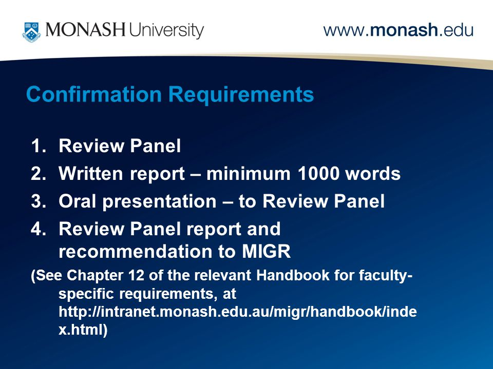 Confirmation Requirements 1.Review Panel 2.Written report – minimum 1000 words 3.Oral presentation – to Review Panel 4.Review Panel report and recommendation to MIGR (See Chapter 12 of the relevant Handbook for faculty- specific requirements, at http://intranet.monash.edu.au/migr/handbook/inde x.html)