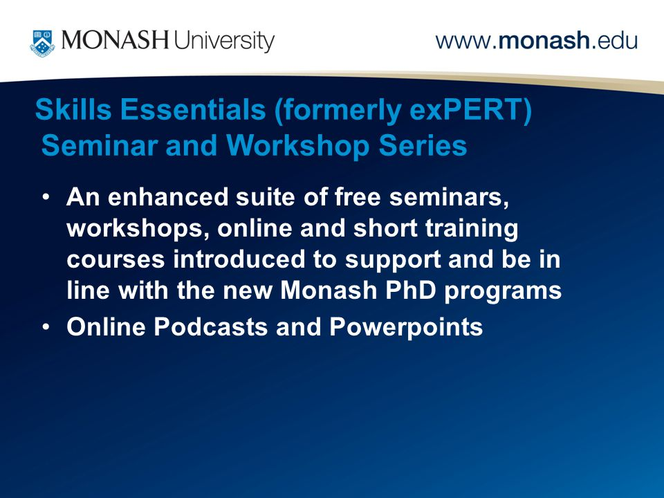 Skills Essentials (formerly exPERT) Seminar and Workshop Series An enhanced suite of free seminars, workshops, online and short training courses introduced to support and be in line with the new Monash PhD programs Online Podcasts and Powerpoints