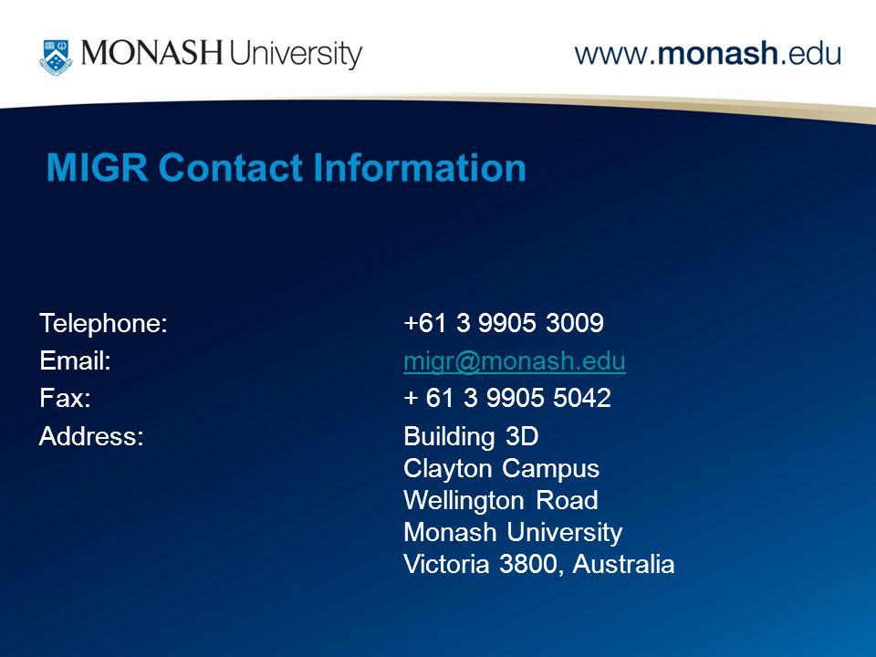 MIGR Contact Information Telephone:+61 3 9905 3009 Email:migr@monash.edu Fax:+ 61 3 9905 5042 Address: Building 3D Clayton Campus Wellington Road Mona