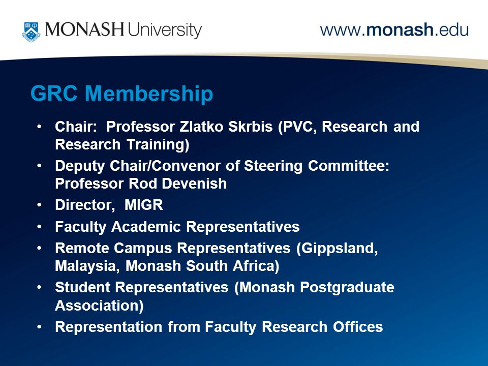 GRC Membership Chair: Professor Zlatko Skrbis (PVC, Research and Research Training) Deputy Chair/Convenor of Steering Committee: Professor Rod Devenish Director, MIGR Faculty Academic Representatives Remote Campus Representatives (Gippsland, Malaysia, Monash South Africa) Student Representatives (Monash Postgraduate Association) Representation from Faculty Research Offices