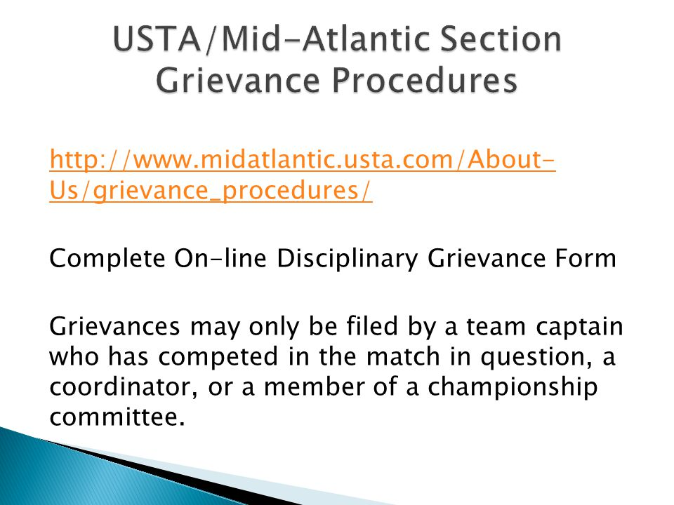 http://www.midatlantic.usta.com/About- Us/grievance_procedures/ Complete On-line Disciplinary Grievance Form Grievances may only be filed by a team captain who has competed in the match in question, a coordinator, or a member of a championship committee.