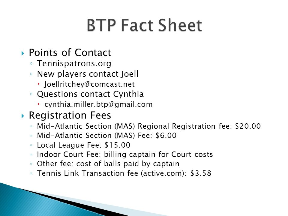  Points of Contact ◦ Tennispatrons.org ◦ New players contact Joell  Joellritchey@comcast.net ◦ Questions contact Cynthia  cynthia.miller.btp@gmail.com  Registration Fees ◦ Mid-Atlantic Section (MAS) Regional Registration fee: $20.00 ◦ Mid-Atlantic Section (MAS) Fee: $6.00 ◦ Local League Fee: $15.00 ◦ Indoor Court Fee: billing captain for Court costs ◦ Other fee: cost of balls paid by captain ◦ Tennis Link Transaction fee (active.com): $3.58
