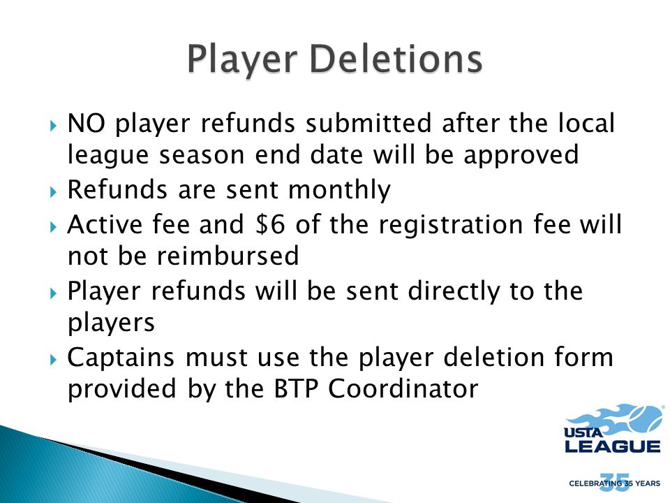  NO player refunds submitted after the local league season end date will be approved  Refunds are sent monthly  Active fee and $6 of the registration fee will not be reimbursed  Player refunds will be sent directly to the players  Captains must use the player deletion form provided by the BTP Coordinator