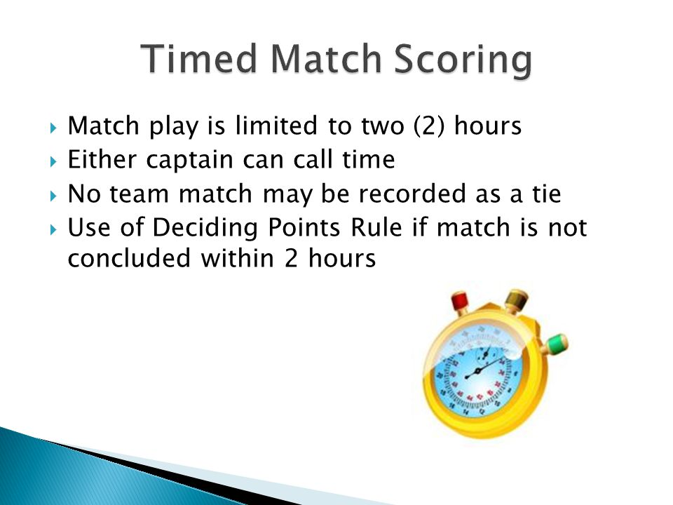  Match play is limited to two (2) hours  Either captain can call time  No team match may be recorded as a tie  Use of Deciding Points Rule if match is not concluded within 2 hours