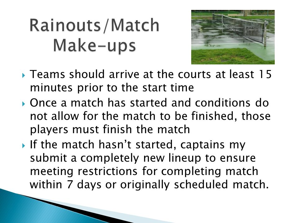  Teams should arrive at the courts at least 15 minutes prior to the start time  Once a match has started and conditions do not allow for the match to be finished, those players must finish the match  If the match hasn't started, captains my submit a completely new lineup to ensure meeting restrictions for completing match within 7 days or originally scheduled match.