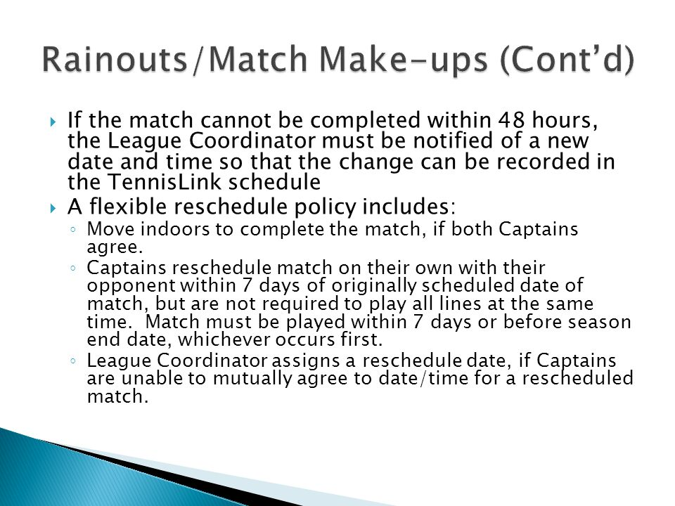  If the match cannot be completed within 48 hours, the League Coordinator must be notified of a new date and time so that the change can be recorded in the TennisLink schedule  A flexible reschedule policy includes: ◦ Move indoors to complete the match, if both Captains agree.