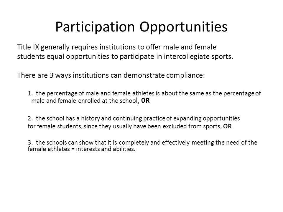 Participation Opportunities Title IX generally requires institutions to offer male and female students equal opportunities to participate in intercollegiate sports.