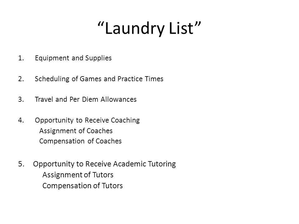 Laundry List 1.Equipment and Supplies 2.Scheduling of Games and Practice Times 3.Travel and Per Diem Allowances 4.Opportunity to Receive Coaching Assignment of Coaches Compensation of Coaches 5.Opportunity to Receive Academic Tutoring Assignment of Tutors Compensation of Tutors