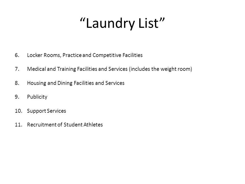 Laundry List 6.Locker Rooms, Practice and Competitive Facilities 7.Medical and Training Facilities and Services (includes the weight room) 8.Housing and Dining Facilities and Services 9.Publicity 10.Support Services 11.Recruitment of Student Athletes