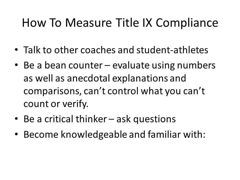 How To Measure Title IX Compliance Talk to other coaches and student-athletes Be a bean counter – evaluate using numbers as well as anecdotal explanations and comparisons, can't control what you can't count or verify.