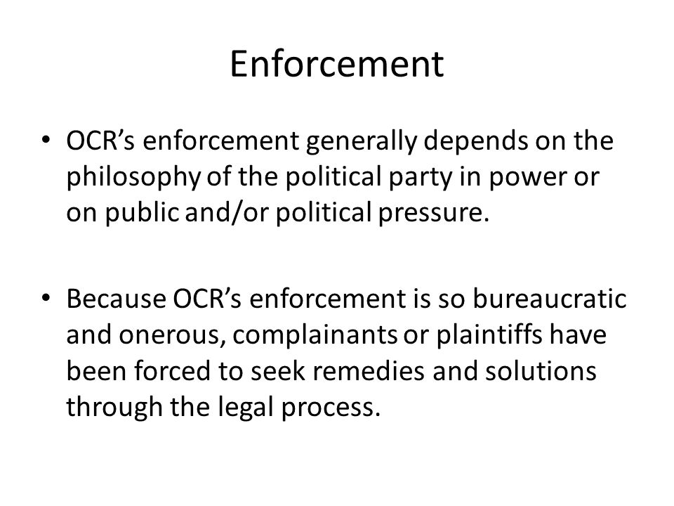Enforcement OCR's enforcement generally depends on the philosophy of the political party in power or on public and/or political pressure.