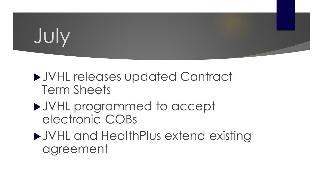 July  JVHL releases updated Contract Term Sheets  JVHL programmed to accept electronic COBs  JVHL and HealthPlus extend existing agreement
