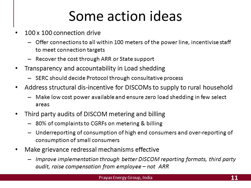 Prayas Energy Group, India Some action ideas 100 x 100 connection drive – Offer connections to all within 100 meters of the power line, incentivise st
