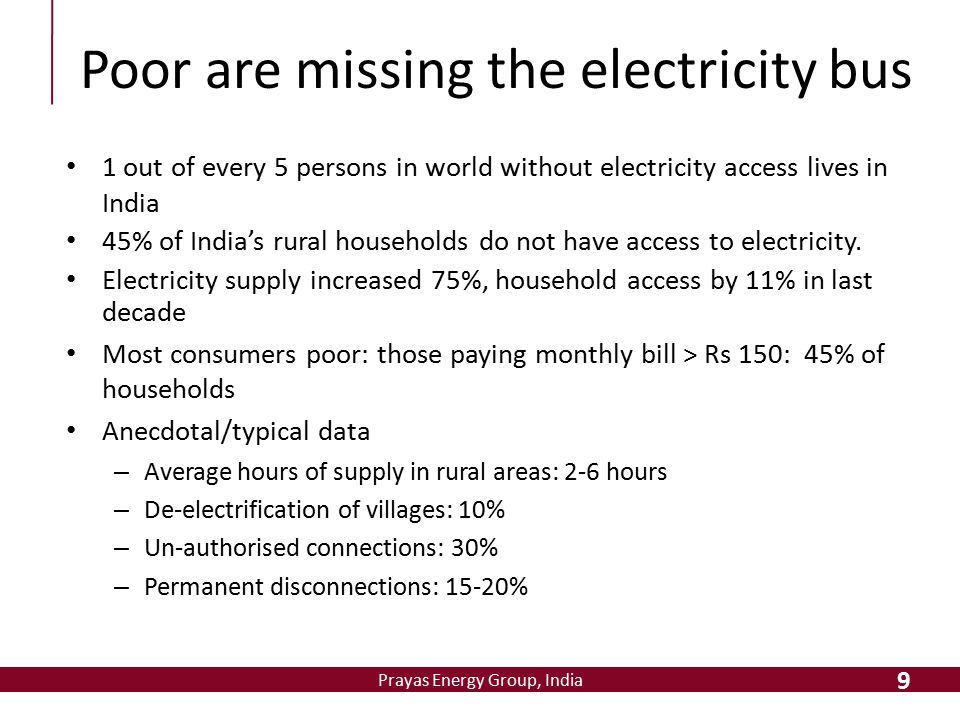Prayas Energy Group, India Poor are missing the electricity bus 1 out of every 5 persons in world without electricity access lives in India 45% of Ind