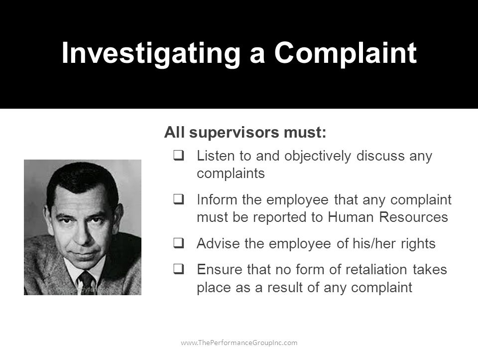www.ThePerformanceGroupInc.com Investigating a Complaint  Listen to and objectively discuss any complaints  Inform the employee that any complaint must be reported to Human Resources  Advise the employee of his/her rights  Ensure that no form of retaliation takes place as a result of any complaint All supervisors must: