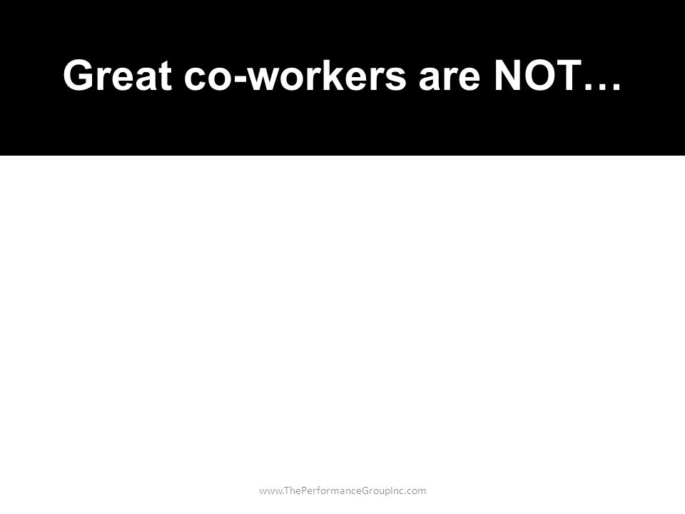 www.ThePerformanceGroupInc.com Great co-workers are NOT…