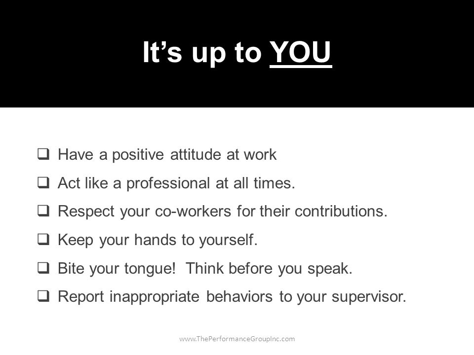 www.ThePerformanceGroupInc.com It's up to YOU  Have a positive attitude at work  Act like a professional at all times.