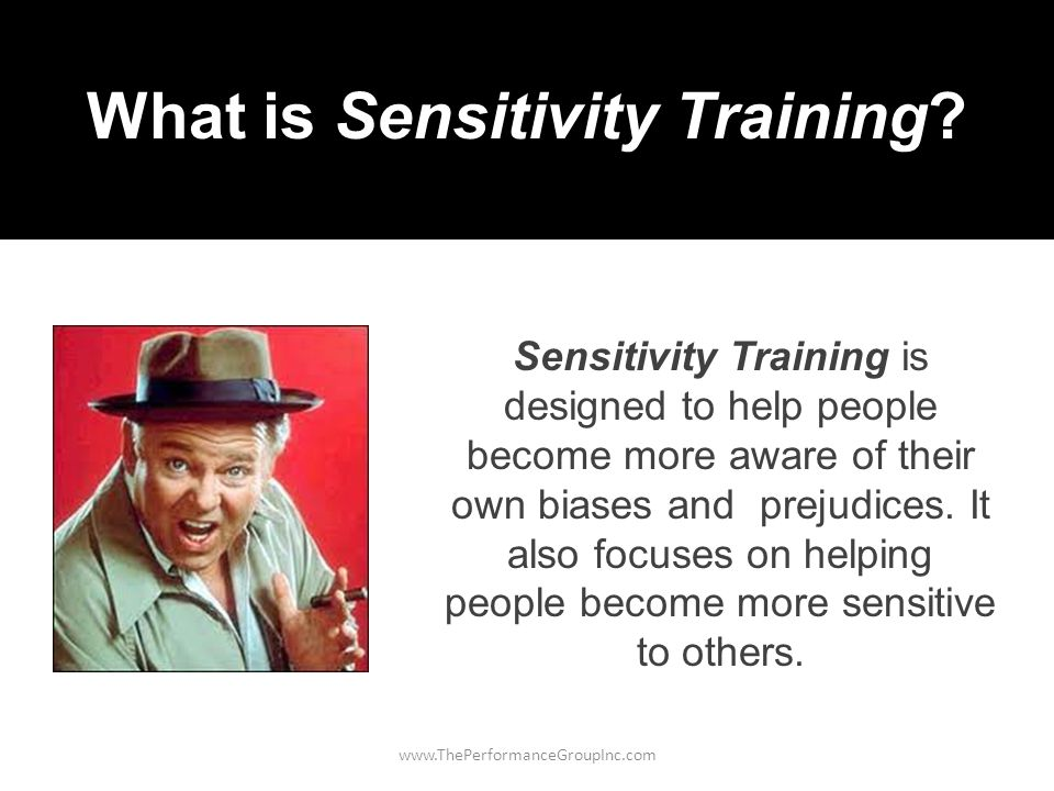 www.ThePerformanceGroupInc.com Sensitivity Training is designed to help people become more aware of their own biases and prejudices.
