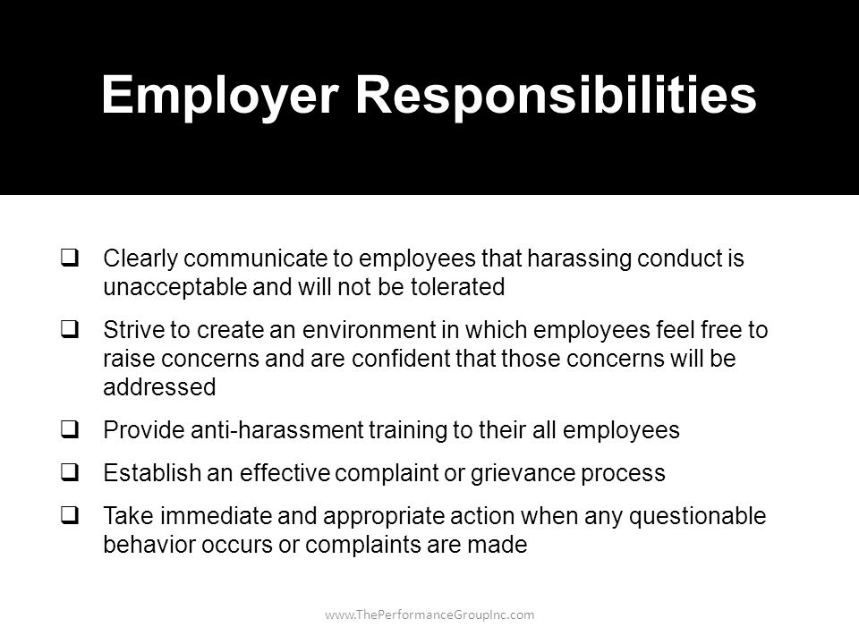 www.ThePerformanceGroupInc.com Employer Responsibilities  Clearly communicate to employees that harassing conduct is unacceptable and will not be tolerated  Strive to create an environment in which employees feel free to raise concerns and are confident that those concerns will be addressed  Provide anti-harassment training to their all employees  Establish an effective complaint or grievance process  Take immediate and appropriate action when any questionable behavior occurs or complaints are made