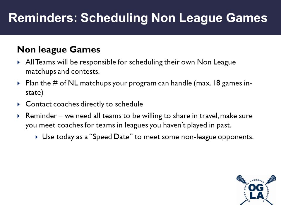 Reminders: Scheduling Non League Games Non league Games  All Teams will be responsible for scheduling their own Non League matchups and contests.