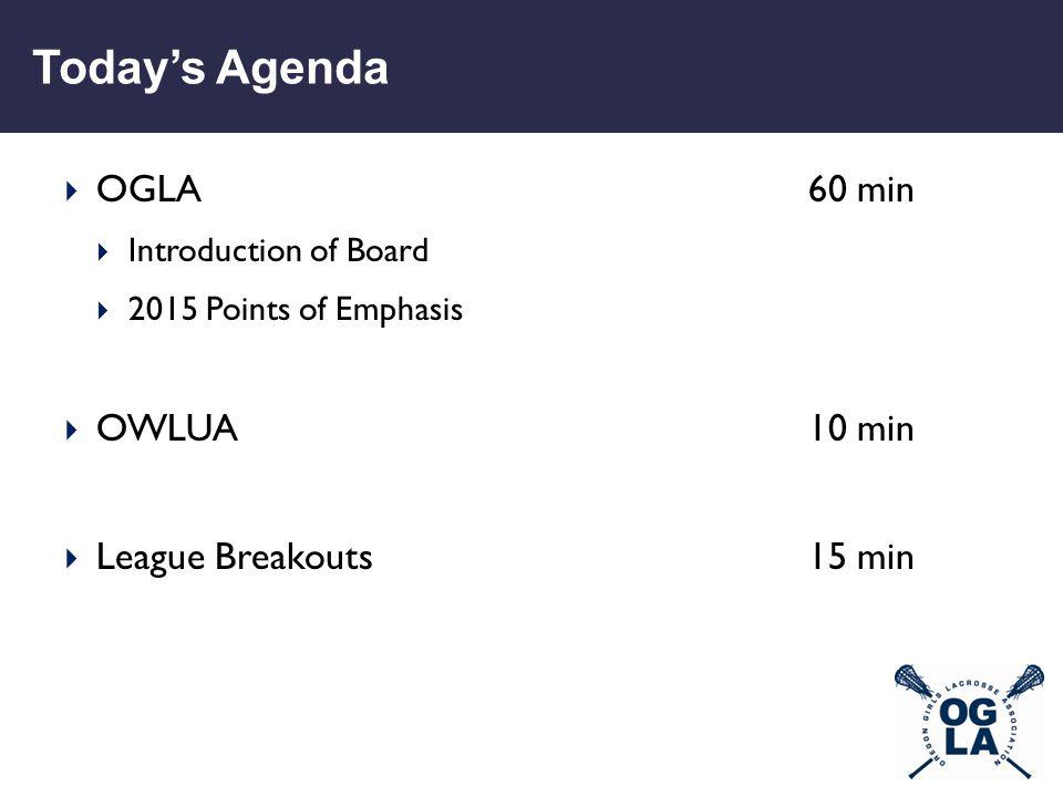 Today's Agenda  OGLA60 min  Introduction of Board  2015 Points of Emphasis  OWLUA10 min  League Breakouts15 min
