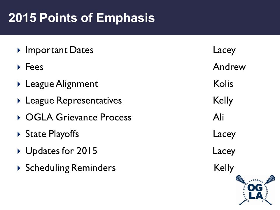 2015 Points of Emphasis  Important DatesLacey  FeesAndrew  League Alignment Kolis  League RepresentativesKelly  OGLA Grievance ProcessAli  State PlayoffsLacey  Updates for 2015 Lacey  Scheduling Reminders Kelly