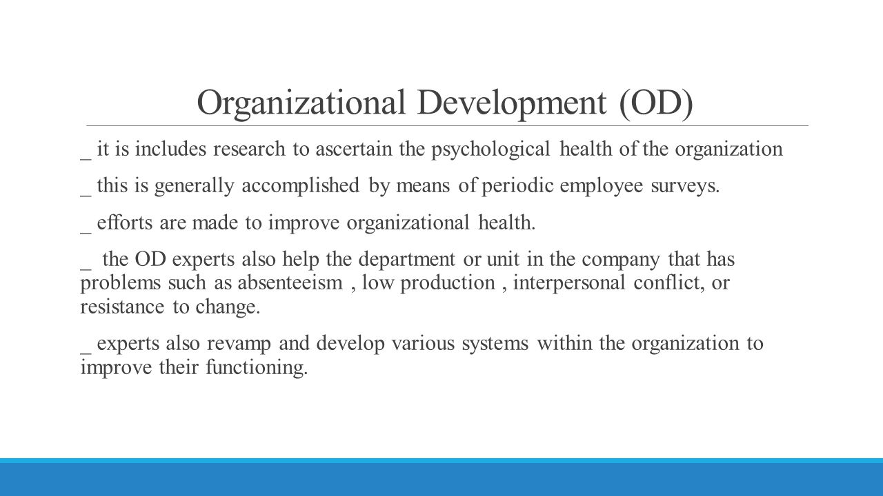 Organizational Development (OD) _ it is includes research to ascertain the psychological health of the organization _ this is generally accomplished by means of periodic employee surveys.